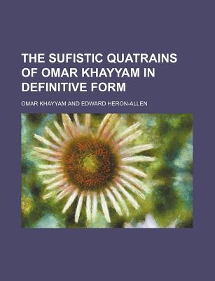 The Sufistic Quatrains of Omar Khayyam in Definitive Form - Khayyam, Omar