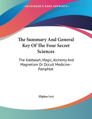 The Summary and General Key of the Four Secret Sciences: The Kabbalah, Magic, Alchemy and Magnetism or Occult Medicine - Levi, Eliphas