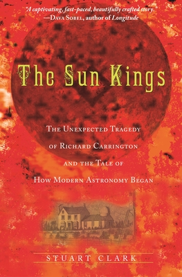The Sun Kings: The Unexpected Tragedy of Richard Carrington and the Tale of How Modern Astronomy Began - Clark, Stuart