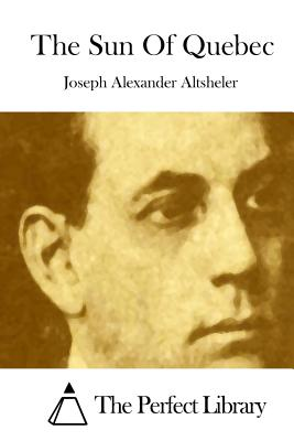 The Sun of Quebec - Altsheler, Joseph Alexander, and The Perfect Library (Editor)