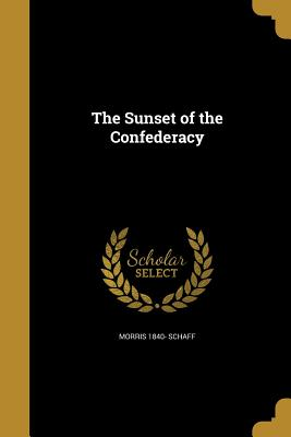 The Sunset of the Confederacy - Schaff, Morris 1840-