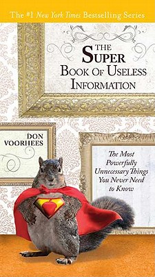 The Super Book of Useless Information: The Most Powerfully Unnecessary Things You Never Need to Know - Voorhees, Don