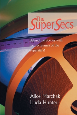 The Super Secs: Behind the Scenes with the Secretaries of the Superstars! - Marchak, Alice, and Hunter, Linda