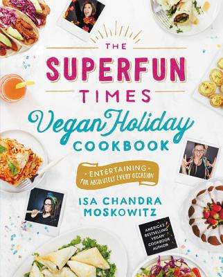 The Superfun Times Vegan Holiday Cookbook: Entertaining for Absolutely Every Occasion - Moskowitz, Isa Chandra