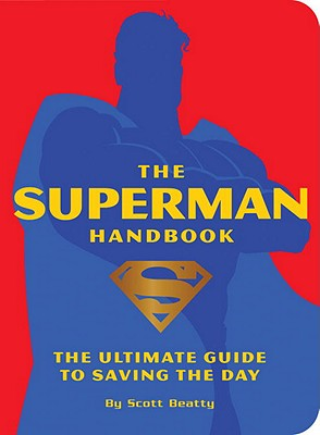 The Superman Handbook: The Ultimate Guide to Saving the Day - Beatty, Scott, and Waid, Mark (Foreword by), and Siegel, Jerry (Creator), and Shuster, Joe (Creator)