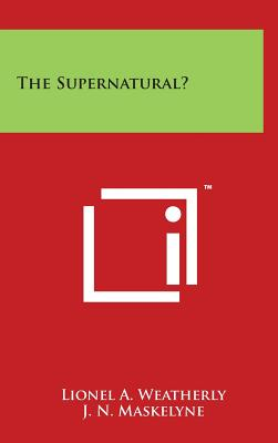 The Supernatural? - Weatherly, Lionel a, and Maskelyne, J N