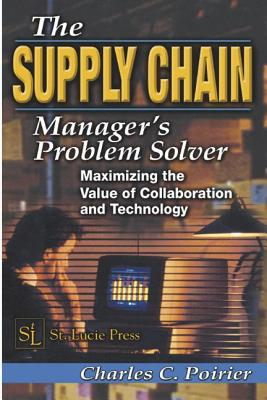 The Supply Chain Manager's Problem-Solver: Maximizing the Value of Collaboration and Technology - Poirier, Charles C