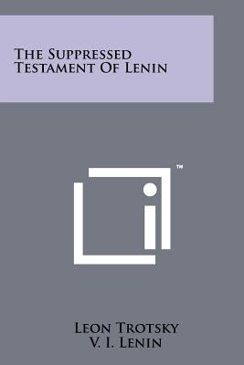 The Suppressed Testament of Lenin - Trotsky, Leon, and Lenin, Vladimir Ilich