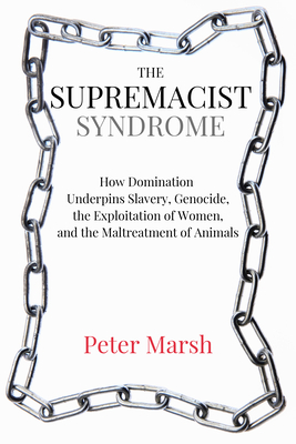 The Supremacist Syndrome: How Domination Underpins Slavery, Genocide, the Exploitation of Women, and the Maltreatment of Animals - Marsh, Peter