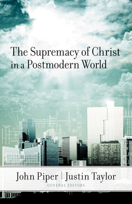 The Supremacy of Christ in a Postmodern World - Piper, John (Editor), and Taylor, Justin (Editor), and Wells, David F (Contributions by)
