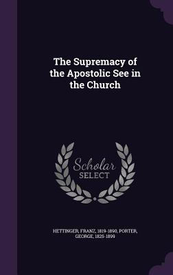 The Supremacy of the Apostolic See in the Church - Hettinger, Franz, and Porter, George