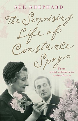 The Surprising Life of Constance Spry - Shephard, Sue