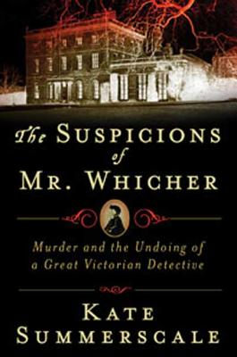 The Suspicions of Mr. Whicher: A Shocking Murder and the Undoing of a Great Victorian Detective - Summerscale, Kate