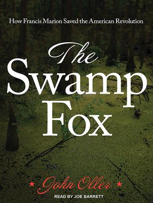 The Swamp Fox: How Francis Marion Saved the American Revolution - Oller, John, and Barrett, Joe (Narrator)