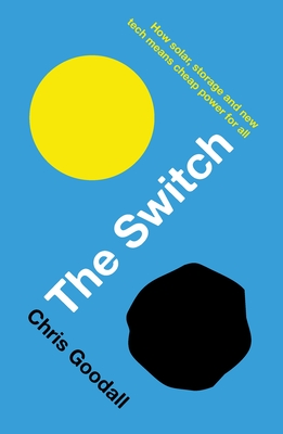The Switch: How solar, storage and new tech means cheap power for all - Goodall, Chris