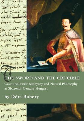 The Sword and the Crucible: Count Boldizsar Batthyany and Natural Philosophy in Sixteenth-Century Hungary - Bobory, Dora