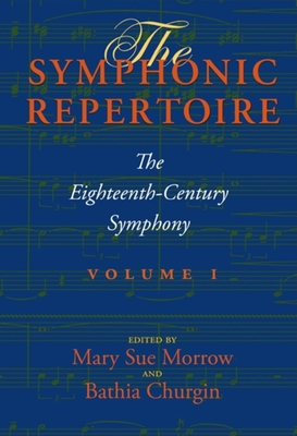 The Symphonic Repertoire, Volume I: The Eighteenth-Century Symphony - Morrow, Mary Sue (Editor), and Churgin, Bathia, Professor (Editor), and McVeigh, Simon (Contributions by)