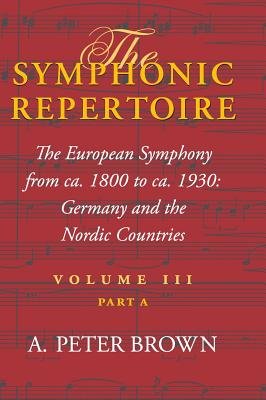 The Symphonic Repertoire, Volume III Part a: The European Symphony from Ca. 1800 to Ca. 1930: Germany and the Nordic Countries - Brown, A Peter