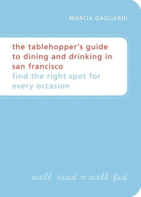 The Tablehopper's Guide to Dining and Drinking in San Francisco: Find the Right Spot for Every Occasion - Gagliardi, Marcia
