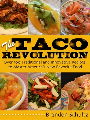 The Taco Revolution: Over 100 Traditional and Innovative Recipes to Master America's New Favorite Food - Schultz, Brandon