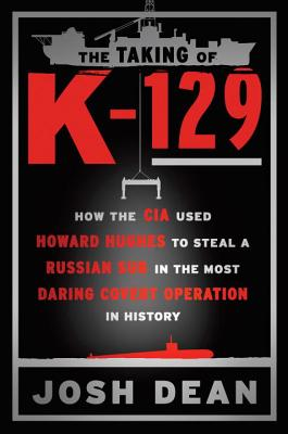 The Taking of K-129: How the CIA Used Howard Hughes to Steal a Russian Sub in the Most Daring Covert Operation in History - Dean, Josh