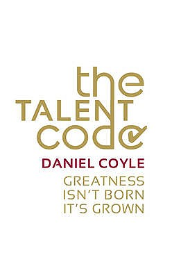 The Talent Code: Greatness isn't born. It's grown - Coyle, Daniel