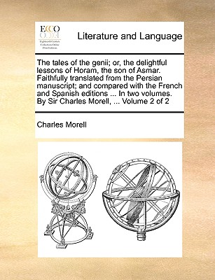 The Tales of the Genii; Or, the Delightful Lessons of Horam, the Son of Asmar. Faithfully Translated from the Persian Manuscript; And Compared with the French and Spanish Editions ... in Two Volumes. by Sir Charles Morell, ... Volume 2 of 2 - Morell, Charles, Sir