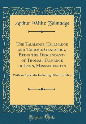The Talmadge, Tallmadge and Talmage Genealogy, Being the Descendants of Thomas, Talmadge of Lynn, Massachusetts: With an Appendix Including Other Families (Classic Reprint) - Talmadge, Arthur White