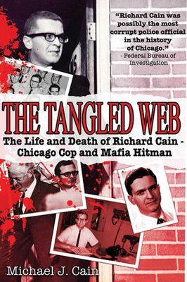 The Tangled Web: The Life and Death of Richard Cain - Chicago Cop and Mafia Hit Man - Cain, Michael J