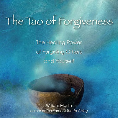 The Tao of Forgiveness: The Healing Power of Forgiving Others and Yourself - Martin, William