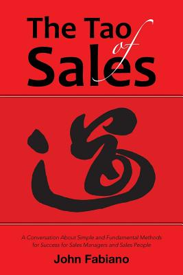 The Tao of Sales: A Conversation about Simple and Fundamental Methods for Success for Sales Managers and Sales People - Fabiano, John