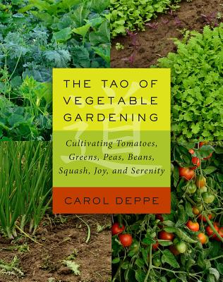 The Tao of Vegetable Gardening: Cultivating Tomatoes, Greens, Peas, Beans, Squash, Joy, and Serenity - Deppe, Carol