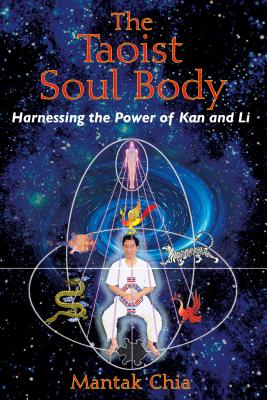 The Taoist Soul Body: Harnessing the Power of Kan and Li - Chia, Mantak