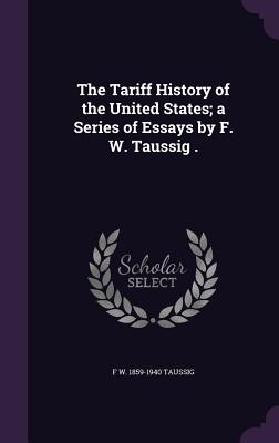 The Tariff History of the United States; A Series of Essays by F. W. Taussig . - Taussig, F W 1859-1940