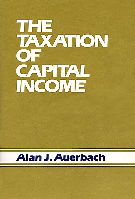 The Taxation of Capital Income - Auerbach, Alan J, and Auberbach, Alan J