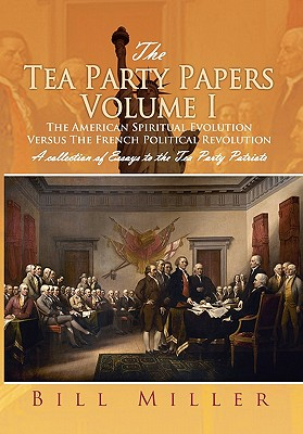 The Tea Party Papers Volume I: The American Spiritual Evolution Versus the French Political Revolution - Miller, Bill