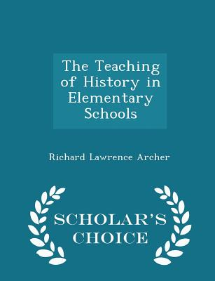 The Teaching of History in Elementary Schools - Scholar's Choice Edition - Archer, Richard Lawrence