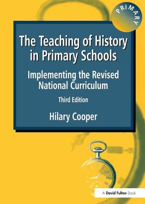 The Teaching of History in Primary Schools: Implementing the Revised National Curriculum - Cooper, Hilary