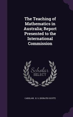 The Teaching of Mathematics in Australia; Report Presented to the International Commission - H S (Horatio Scott), Carslaw