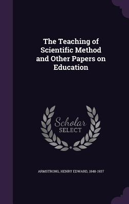 The Teaching of Scientific Method and Other Papers on Education - Armstrong, Henry Edward