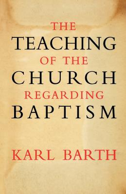 The Teaching of the Church Regarding Baptism - Barth, Karl