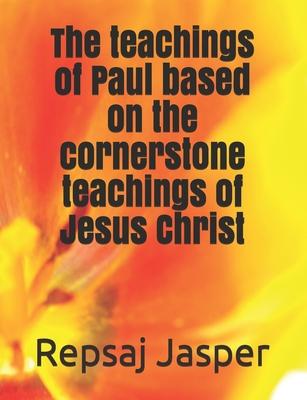 The Teachings of Paul Based on the Cornerstone Teachings of Jesus Christ - Jasper, Repsaj