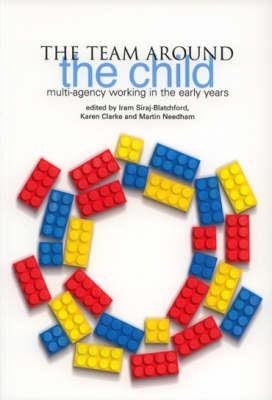 The Team Around the Child: Multi-Agency Working in the Early Years - Siraj, Iram, Professor (Editor), and Clarke, Karen (Editor), and Needham, Martin (Editor)