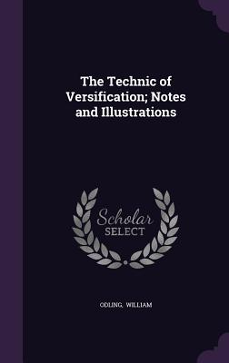 The Technic of Versification; Notes and Illustrations - William, Odling
