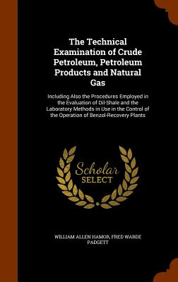The Technical Examination of Crude Petroleum, Petroleum Products and Natural Gas: Including Also the Procedures Employed in the Evaluation of Oil-Shale and the Laboratory Methods in Use in the Control of the Operation of Benzol-Recovery Plants - Hamor, William Allen