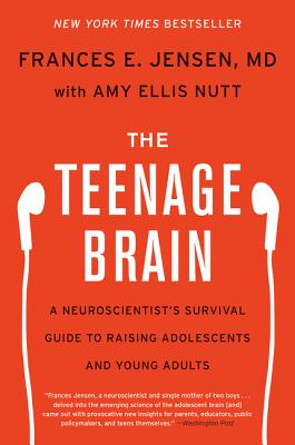 The Teenage Brain: A Neuroscientist's Survival Guide to Raising Adolescents and Young Adults - Jensen, Frances E, and Nutt, Amy Ellis