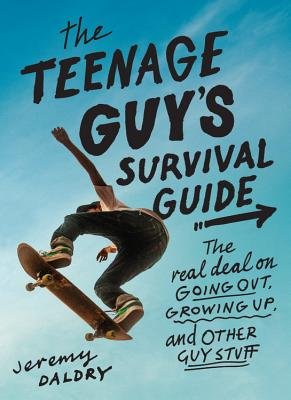 The Teenage Guy's Survival Guide: The Real Deal on Going Out, Growing Up, and Other Guy Stuff - Daldry, Jeremy