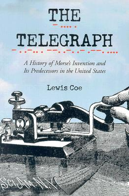The Telegraph: A History of Morse's Invention and Its Predecessors in the United States - Coe, Lewis