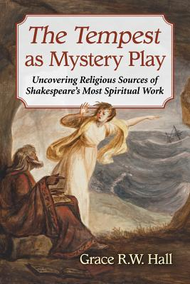 The Tempest as Mystery Play: Uncovering Religious Sources of Shakespeare's Most Spiritual Work - Hall, Grace R W