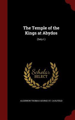 The Temple of the Kings at Abydos: (Sety I.) - St Caulfeild, Algernon Thomas George